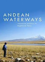 Andean Waterways: Resource Politics In Highland Peru