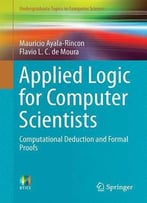 Applied Logic For Computer Scientists: Computational Deduction And Formal Proofs (Undergraduate Topics In Computer Science)
