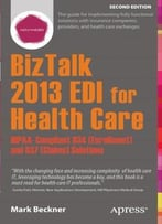 Biztalk 2013 Edi For Health Care: Hipaa-Compliant 834 (Enrollment) And 837 (Claims) Solutions, 2nd Edition