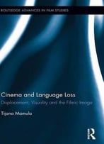Cinema And Language Loss: Displacement, Visuality And The Filmic Image (Routledge Advances In Film Studies)