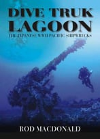 Dive Truk Lagoon: The Japanese Wwii Pacific Shipwrecks