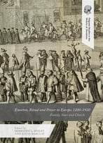 Emotion, Ritual And Power In Europe, 1200-1920: Family, State And Church