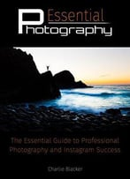 Essential Photography: & Secrets To Instagram Success