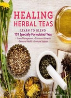 Healing Herbal Teas: Learn To Blend 101 Specially Formulated Teas For Stress Management, Common Ailments, Seasonal Health...