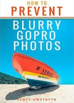How To Prevent Blurry Gopro Photos: Become A Better Gopro Photographer