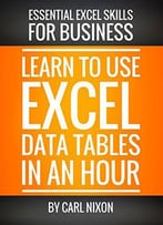 Learn To Use Excel Data Tables In An Hour: An Easy To Follow, Illustrated Introduction To Excel Data Tables