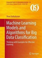 Machine Learning Models And Algorithms For Big Data Classification: Thinking With Examples For Effective Learning