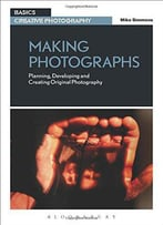Making Photographs: Planning, Developing And Creating Original Photography