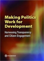 Making Politics Work For Development: Harnessing Transparency And Citizen Engagement (Policy Research Reports)