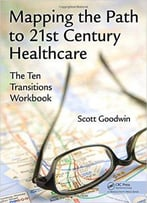 Mapping The Path To 21st Century Healthcare: The Ten Transitions Workbook