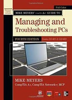 Mike Meyers' Comptia A+ Guide To Managing And Troubleshooting Pcs (Exams 220-801 & 220-802) (4th Edition)