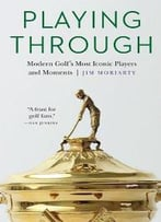 Playing Through : Modern Golf's Most Iconic Players And Moments