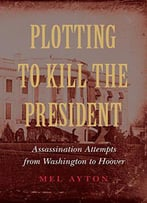 Plotting To Kill The President: Assassination Attempts From Washington To Hoover