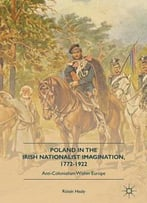 Poland In The Irish Nationalist Imagination, 1772-1922: Anti-Colonialism Within Europe
