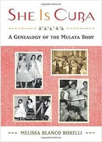 She Is Cuba: A Genealogy Of The Mulata Body