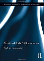 Sport And Body Politics In Japan (Routledge Research In Sport, Culture And Society)