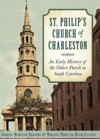 St. Philip's Church Of Charleston: An Early History Of The Oldest Parish In South Carolina