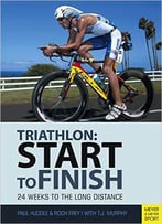 Start To Finish: 24 Weeks To An Endurance Triathlon, 4th Edition