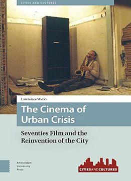 The Cinema Of Urban Crisis: Seventies Film And The Reinvention Of The City