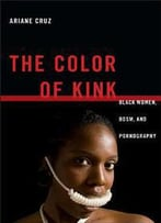 The Color Of Kink : Black Women, Bdsm, And Pornography