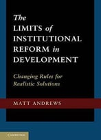 The Limits Of Institutional Reform In Development: Changing Rules For Realistic Solutions