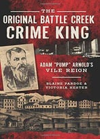 The Original Battle Creek Crime King: Adam Pump Arnold's Vile Reign