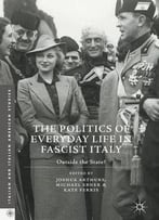 The Politics Of Everyday Life In Fascist Italy: Outside The State? (Italian And Italian American Studies)