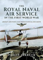 The Royal Naval Air Service In The First World War: Aircraft And Events As Recorded In Official Documents