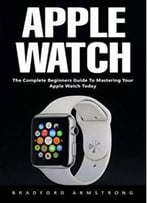 Apple Watch : The Complete Beginners Guide To Mastering Your Apple Watch Today