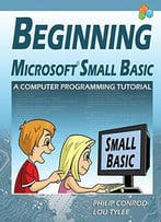 Beginning Microsoft Small Basic - A Computer Programming Tutorial