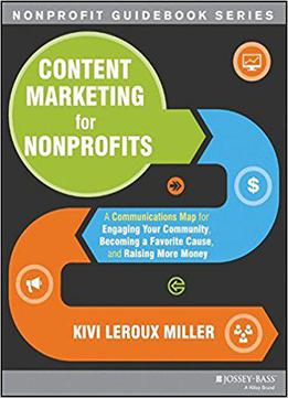 Content Marketing For Nonprofits: A Communications Map For Engaging Your Community, Becoming A Favorite Cause, And Raising...