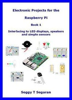 Electronic Projects For The Raspberry Pi: Book 1 - Interfacing To Led Displays, Speakers And Simple Sensors
