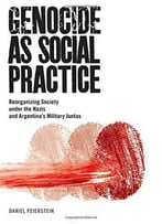 Genocide As Social Practice: Reorganizing Society Under The Nazis And Argentina's Military Juntas