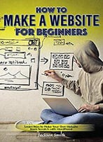 How To Make A Website For Beginners: Learn How To Make Your Own Website From Scratch With Wordpress