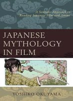 Japanese Mythology In Film : A Semiotic Approach To Reading Japanese Film And Anime