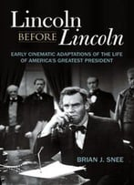 Lincoln Before Lincoln : Early Cinematic Adaptations Of The Life Of America's Greatest President