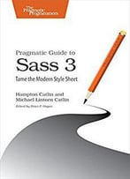 Pragmatic Guide To Sass 3: Tame The Modern Style Sheet