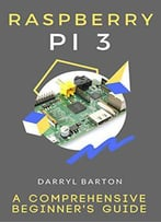 Raspberry Pi 3 : A Comprehensive Beginner's Guide - From A To Z Simple Steps