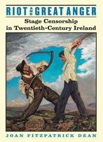 Riot And Great Anger: Stage Censorship In Twentieth-Century Ireland (Irish Studies In Literature And Culture)