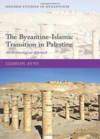 The Byzantine-Islamic Transition In Palestine: An Archaeological Approach (Oxford Studies In Byzantium)