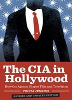 The Cia In Hollywood : How The Agency Shapes Film And Television, Revised Edition