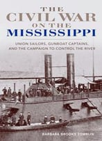The Civil War On The Mississippi : Union Sailors, Gunboat Captains, And The Campaign To Control The River