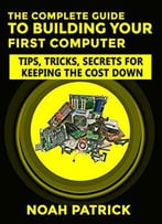The Complete Guide To Building Your First Computer: Tips, Tricks, Secrets For Keeping The Cost Down
