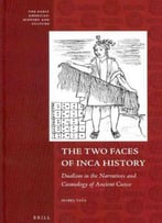 The Two Faces Of Inca History: Dualism In The Narratives And Cosmology Of Ancient Cuzco