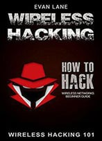 Wireless Hacking: How To Hack Wireless Networks (Hacking, How To Hack, Penetration Testing, Basic Security, Kali Linux
