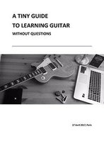 A Tiny Guide To Learning Guitar: Without Asking Questions