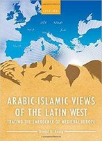 Arabic-Islamic Views Of The Latin West: Tracing The Emergence Of Medieval Europe