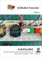 Ardufarmbot: Tomato Garden Automation With Help Of Internet Of Things - Iot ( Mjrobot Tutorials Book 1)