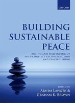 Building Sustainable Peace: Timing And Sequencing Of Post-Conflict Reconstruction And Peacebuilding
