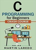 C Programming For Beginners: Crash Course (Java, Python, C++, R, C)